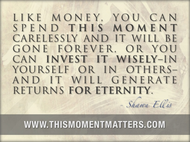 """""""Like money, you can spend this moment carelessly and it will be gone forever, or you can invest it wisely - in yourself or in others - and it will generate returns for eternity."""""""