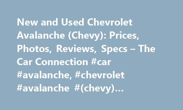 New and Used Chevrolet Avalanche (Chevy): Prices, Photos, Reviews, Specs – The Car Connection #car #avalanche, #chevrolet #avalanche #(chevy) #reviews #and #ratings http://ireland.remmont.com/new-and-used-chevrolet-avalanche-chevy-prices-photos-reviews-specs-the-car-connection-car-avalanche-chevrolet-avalanche-chevy-reviews-and-ratings/  # Chevrolet Avalanche The Chevrolet Avalanche is a four-door pickup truck introduced by General Motors in 2002, and significantly revamped for the 2007…