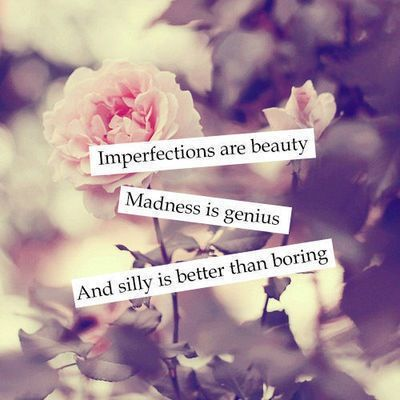 Imperfections are beauty. Madness is genius. And silly is better than boring.