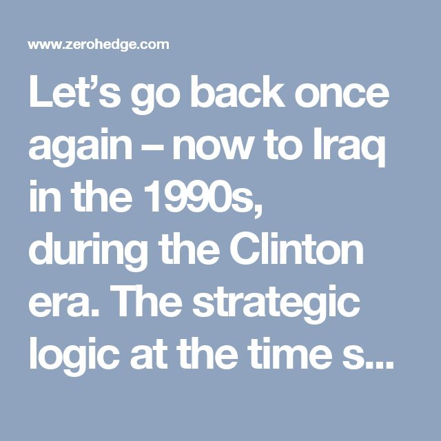 Let's go back once again – now toIraq inthe 1990s, duringthe Clinton era. The strategic logic atthe time spelled outan instrumentalization ofUN resolutions— withWashington de facto controlling Iraq's oil, manipulating the price asa means ofpressure overtrade competitors much more dependent onIraqi oil such asChina, Japan and selected European nations.