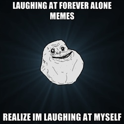 Forever Alone - Laughing at forever alone memes realize im laughing at myself