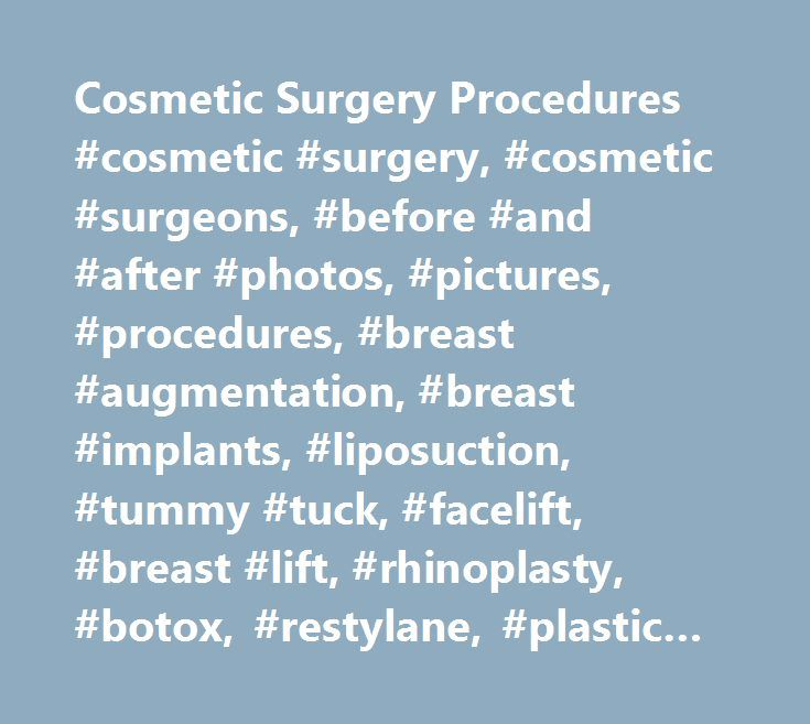 Cosmetic Surgery Procedures #cosmetic #surgery, #cosmetic #surgeons, #before #and #after #photos, #pictures, #procedures, #breast #augmentation, #breast #implants, #liposuction, #tummy #tuck, #facelift, #breast #lift, #rhinoplasty, #botox, #restylane, #plastic #surgery, #plastic #surgeons, #costs, #financing, #articles, #abroad…