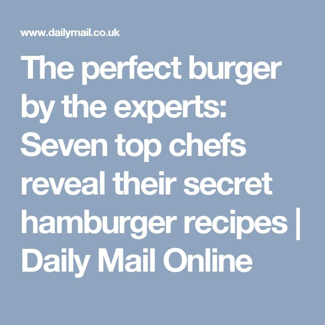 The perfect burger by the experts: Seven top chefs reveal their secret hamburger recipes | Daily Mail Online