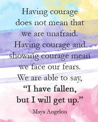 "Having courage does not mean that we are unafraid. Having courage and showing courage mean we face our fears. We are able to say, ""I have fallen but I will get up."" <3"