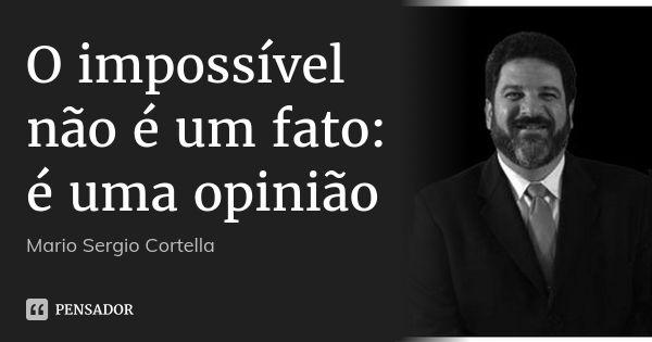 O impossível não é um fato: é uma opinião — Mario Sergio Cortella