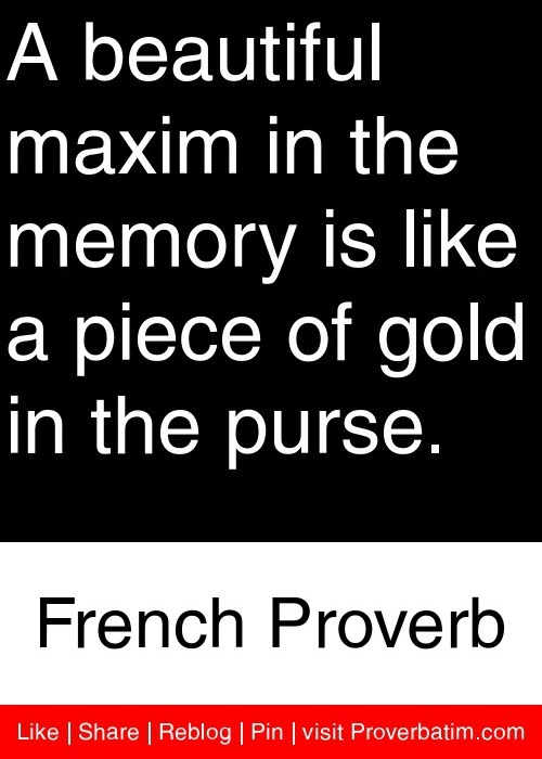 A beautiful maxim in the memory is like a piece of gold in the purse. - French Proverb #proverbs #quotes