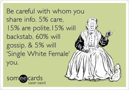 Be careful with whom you share info. 5% care, 15% are polite,15% will backstab, 60% will gossip, & 5% will 'Single White Female' you.