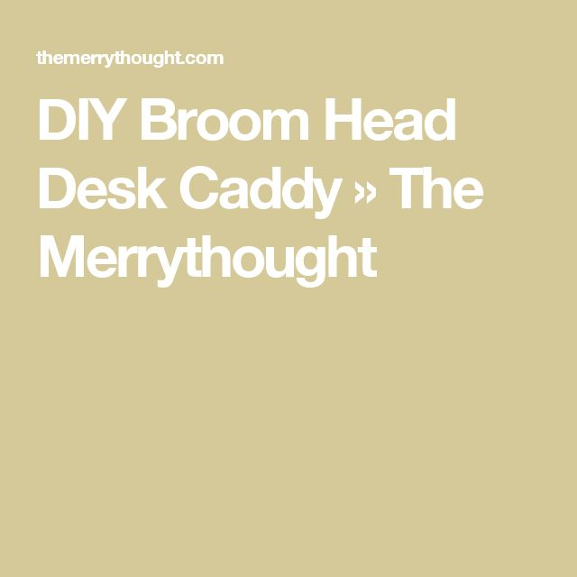 DIY Broom Head Desk Caddy » The Merrythought