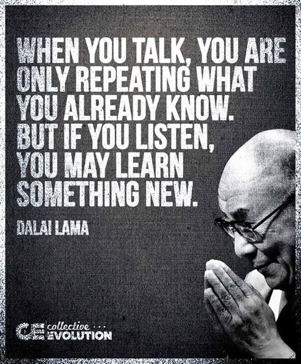 """When you talk, you are only repeating what you already know. But if you listen, you may learn something new."" — Dalai Lama"