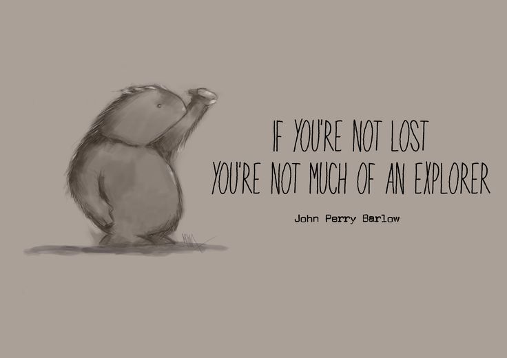 Quote: If you're not lost you're not much of an explorer - John Perry Barlow