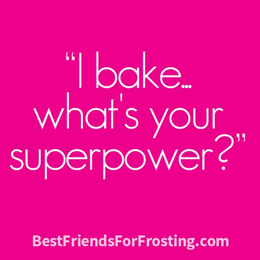 """I bake…what's your superpower?"" --My cooking definitely sucks, but I DO know how to bake--Yay! In a perfect world, there would be no evil cooking. Instead, we would be stuffing our faces with all sorts of baked yumminess for breakfast, lunch & dinner!"