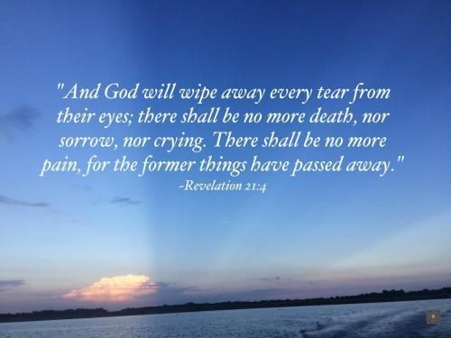 """""""And God will wipe away every tear from their eyes; there shall be no more death, nor sorrow, nor crying. There shall be no more pain, for the former things have passed away."""" ~Revelation 21:4 Inspirational Bible verses to encourage you. Weekly Scripture 