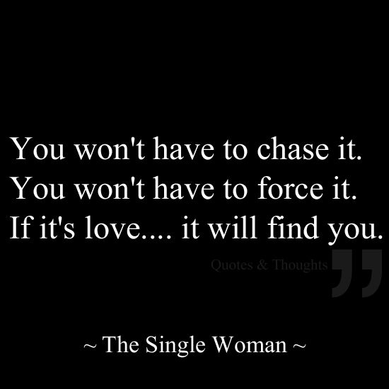 You won't have to chase it. You won't have to force it. If it's love....it will find you.