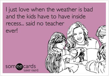 I just love when the weather is bad and the kids have to have inside recess... said no teacher ever!