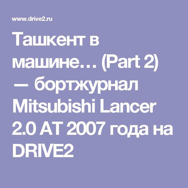 Ташкент в машине… (Part 2) — бортжурнал Mitsubishi Lancer 2.0 AT 2007 года на DRIVE2