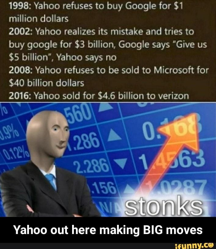 1998 Yahoo Refuses To Buy Google For 1 Million Dollars 2002 Yahoo Realizes Its Mistake And Tries To Buy Google For 3 Billion Google Says Give Us 5 Billio Stupid Memes Funny School Memes Funny Memes