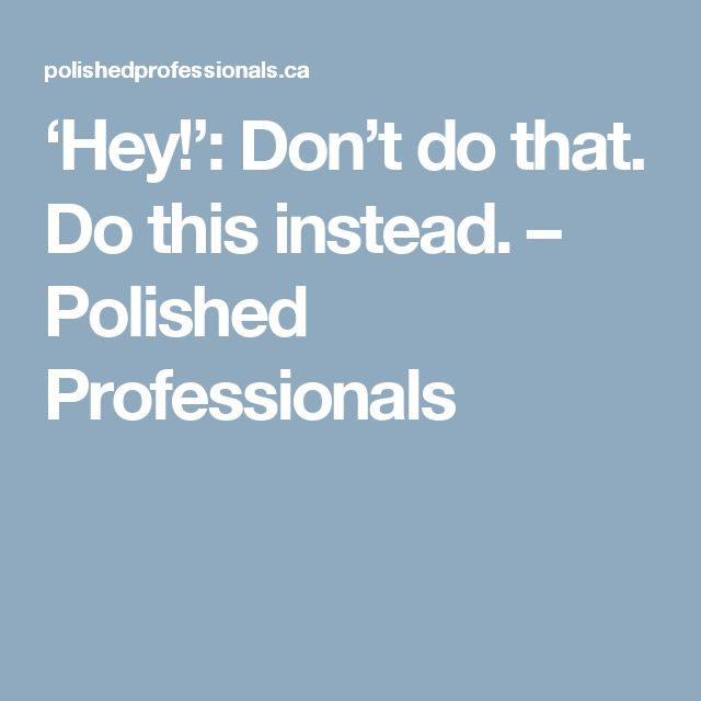 'Hey!': Don't do that. Do this instead. – Polished Professionals