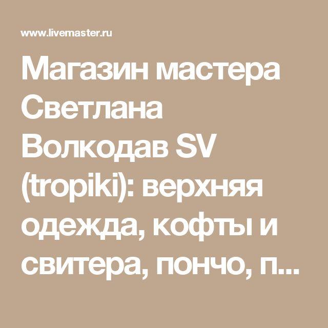 Магазин мастера Светлана Волкодав SV (tropiki): верхняя одежда, кофты и свитера, пончо, пиджаки, жакеты, комплекты аксессуаров