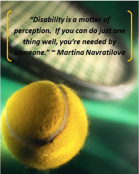 """Disability is a matter of perception.  If you can do just one thing well, you're needed by someone."" ~ Martina Navratilova"