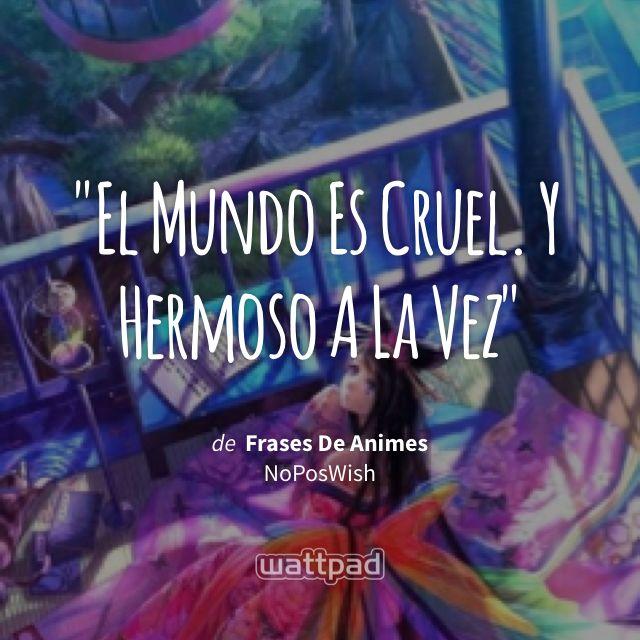 """El Mundo Es Cruel. Y Hermoso A La Vez"" - de Frases De Animes (en Wattpad) https://www.wattpad.com/141403216?utm_source=ios&utm_medium=pinterest&utm_content=share_quote&wp_page=quote&wp_originator=MnJqq0jS5iGV6fSvWAcPx2Sr4aISUaHOXPdIziS1xh9paaomfPg0vh5jKJpDOoaYFyQ1jK8RKsIOo0WAYN3dAtKvxakwq4qPAH7TJ4yyAq6YTio99u7NGMHxKo2Fbnd0 #quote #wattpad"