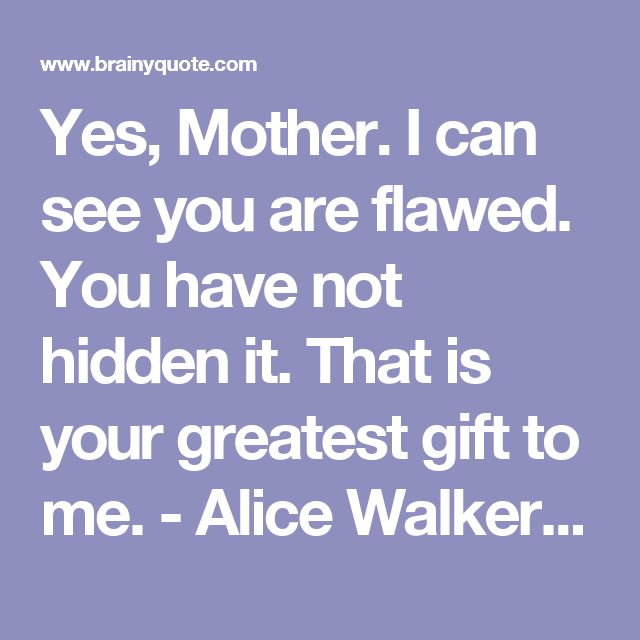 Yes, Mother. I can see you are flawed. You have not hidden it. That is your greatest gift to me. - Alice Walker - BrainyQuote