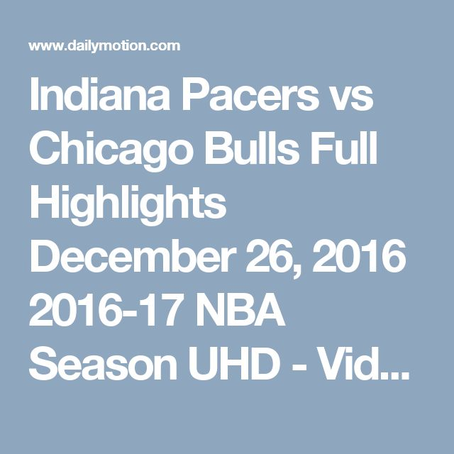 Indiana Pacers vs Chicago Bulls  Full Highlights  December 26, 2016  2016-17 NBA Season UHD - Video Dailymotion