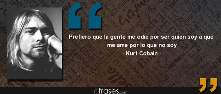 Prefiero que la gente me odie por ser quien soy a que me ame por lo que no soy — Kurt Cobain
