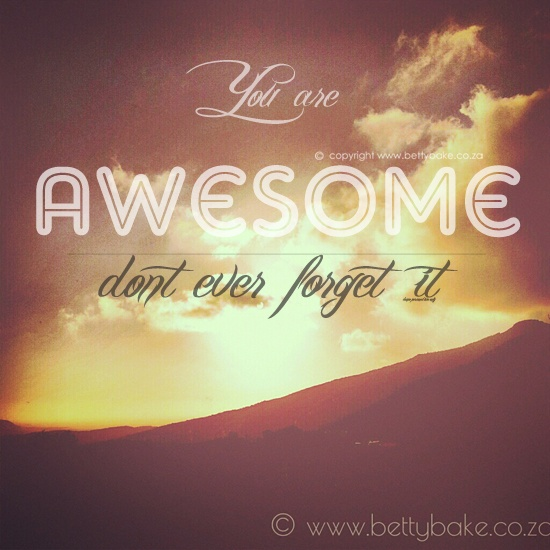 you are awesome, inspiration  http://www.bettybake.co.za/2013/04/pep-talk-to-blogger.html