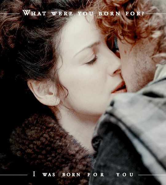 """And you, my Sassenach? What were you born for? To be lady of a manor, or to sleep in the fields like a gypsy? To be a healer, or a don's wife, or an outlaw's lady?"" ""I was born for you,"" I said simply, and held out my arms to him."