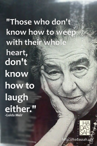 """Those who don't know how to weep with their whole heart, don't know how to laugh either."" -Golda Meir"