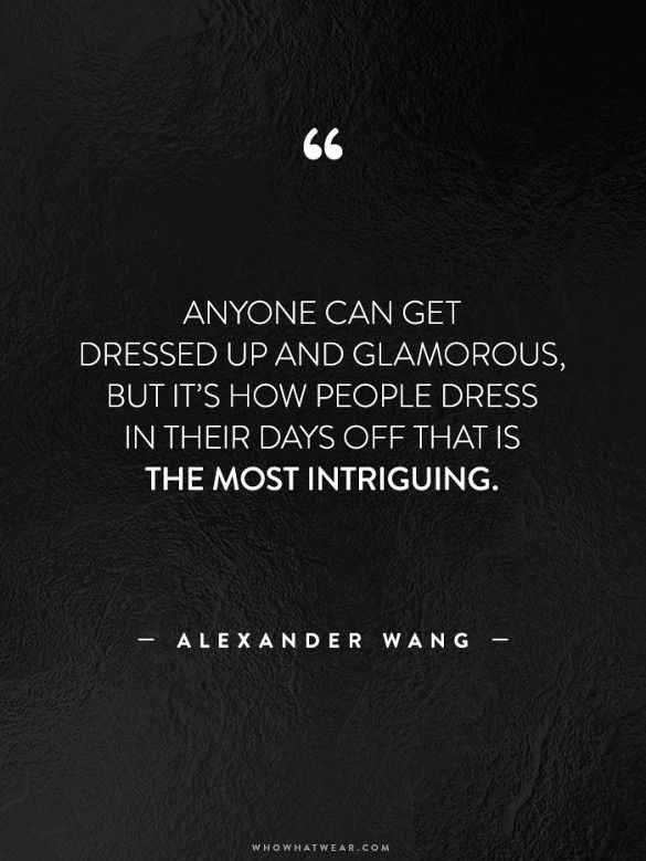 """Anyone can get dressed up and glamorous but it's how people dress in their days off that is the most intriguing."" - Alexander Wang // #WWWQuotesToLiveBy"