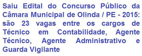 A Câmara Municipal de Olinda, Estado do Pernambuco, faz saber da abertura de Concurso Público para provimento de 23 (vinte e três) vagas nos empregos de: Técnico em Contabilidade (01), Agente Técnico (14), Agente Administrativo (06) e Guarda Vigilante (02), para compor seu quadro de servidores. A escolaridade exigida aos empregos é em Nível Médio e ou Técnico. As remunerações vão de R$ 1.300,00 a R$ 1.400,00, por jornada de trabalho semanal de 30 horas.