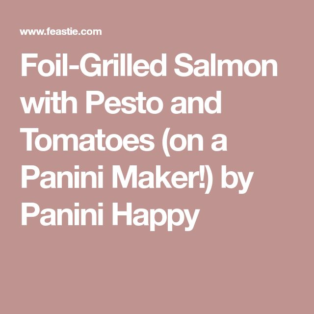 Foil-Grilled Salmon with Pesto and Tomatoes (on a Panini Maker!) by Panini Happy