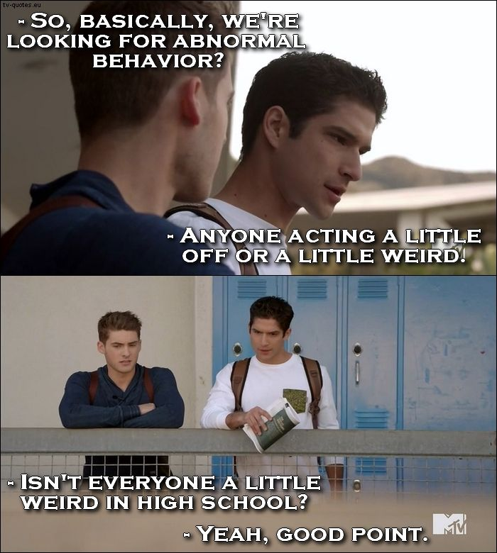 Teen Wolf Quote from 5x06 │  Theo Raeken: So, basically, we're looking for abnormal behavior? Scott McCall: Anyone acting a little off or a little weird. Theo Raeken: Isn't everyone a little weird in high school? Scott McCall: Yeah, good point.