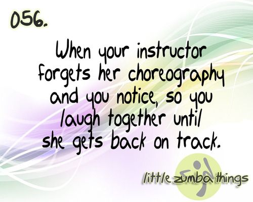 Zumba. When your instructor (me) forgets her choreo and you notice, so you laugh until she gets back on track.