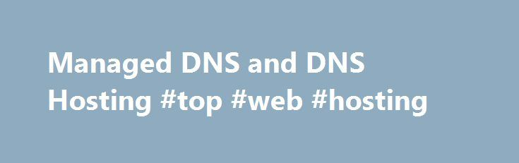Managed DNS and DNS Hosting #top #web #hosting http://hosting.remmont.com/managed-dns-and-dns-hosting-top-web-hosting/  #dns hosting # Managed DNS and DNS Hosting Managed DNS and DNS Hosting Managed DNS and DNS Hosting Redundancy Your zones are syndicated across 14 to 19 nameservers globally. Integrations: Blend our nameserver cloud with your own deployments or third... Read more