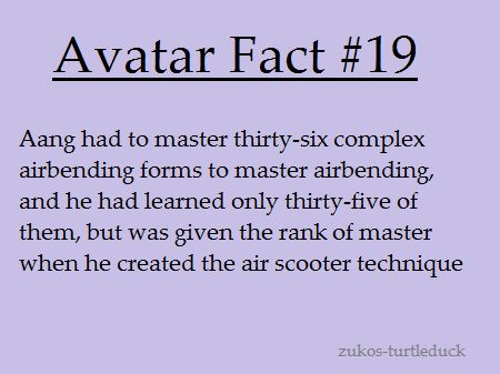 That is awesome. So now do people have to master thirty-seven airbending forms?