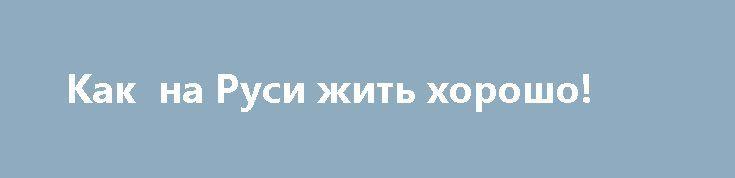 Как  на Руси жить хорошо! http://прогноз-валют.рф/%d0%ba%d0%b0%d0%ba-%d0%bd%d0%b0-%d1%80%d1%83%d1%81%d0%b8-%d0%b6%d0%b8%d1%82%d1%8c-%d1%85%d0%be%d1%80%d0%be%d1%88%d0%be/  Не судите строго, первый раз пишу.Лег спать вчера, ночью сквозь сон слышу умиротворительные репортажи, говорили о процветании экономики, о конкурентных производствах, потом Путин много говорил о могуществе страны и что мы правильным путем идем, потом он еще и социалку затронул, в общем всё супер. И так стало приятно на…