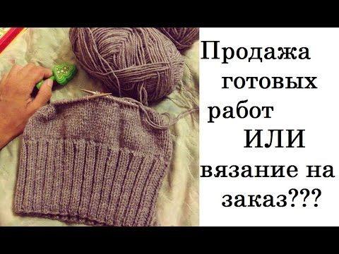 Продажа готовых работ или вязание на заказ? Заработок рукоделием. - YouTube