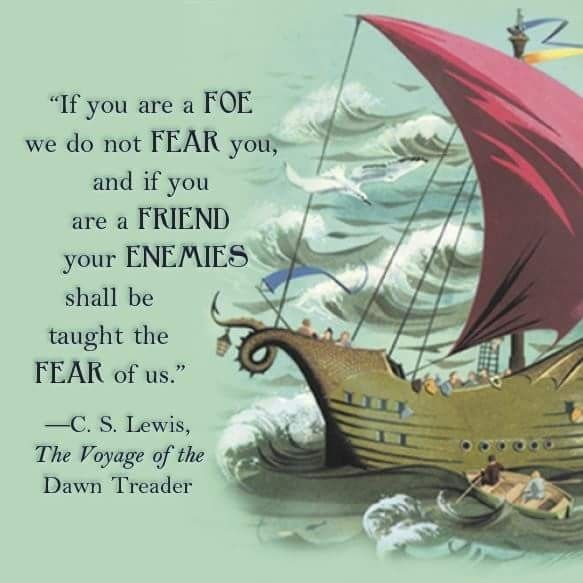 """If you are a foe we do not fear you, and if you are a friend your enemies shall be taught to fear us."" - C.S. Lewis, The Voyage of the Dawn Treader, The Chronicles of Narnia"