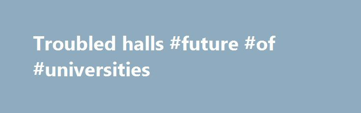 Troubled halls #future #of #universities http://dental.nef2.com/troubled-halls-future-of-universities/  # The tensions of modern education UNIVERSITIES are in a paradoxical position. As Stefan Collini points out in this eloquent and impassioned book, these ancient institutions have never been so numerous or so important. They receive more public money than they ever did. They are lauded as the engines of economic growth and technological advance. And yet they are frequently defensive and…