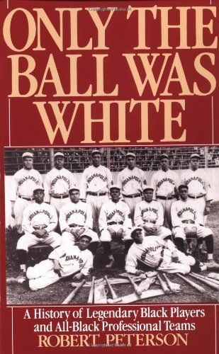 Only The Ball Was White A History Of Legendary Black Players And All Professional Teams By Robert Peterson