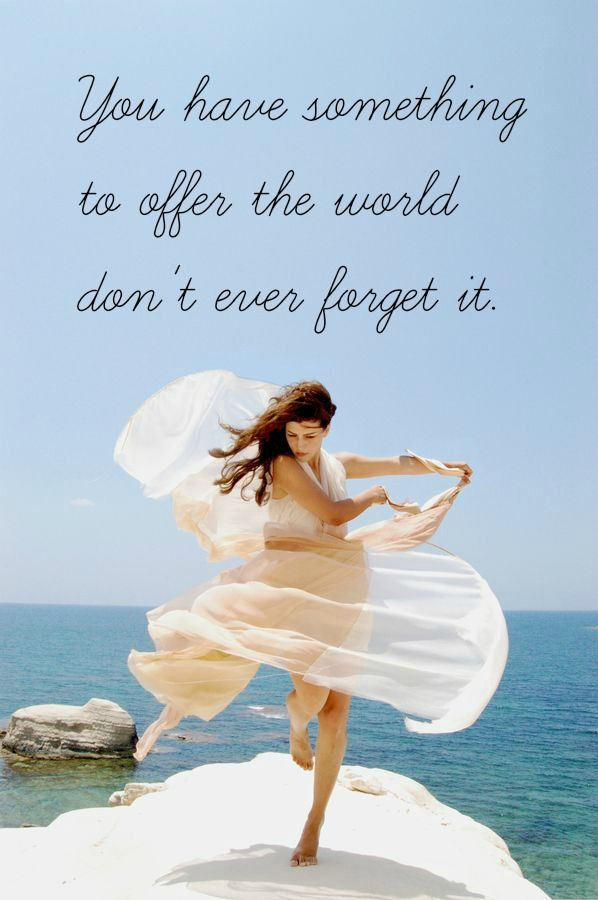 You have something to offer the world don't ever forget it.