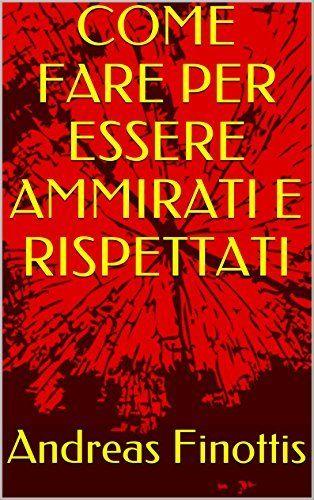 COME FARE PER ESSERE AMMIRATI E RISPETTATI di Andreas Finottis e altri, http://www.amazon.it/dp/B017JXKVP4/ref=cm_sw_r_pi_dp_rBHowb0WNADXQ