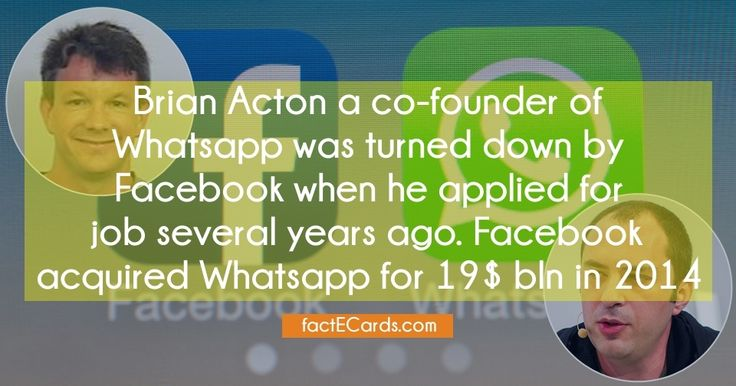 Brian Acton a co-founder of Whatsapp was turned down by Facebook when he applied for job several years ago. Facebook acquired Whatsapp for 19$ bln in 2014 - http://factecards.com/brian-acton-co-founder-whatsapp-turned/