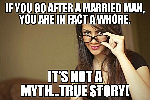 If you go after a married man, you are a whore aka slutface. #whoreproblem