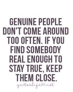 genuine people don't come around too often if you find somebody real enough to stay true keep them close