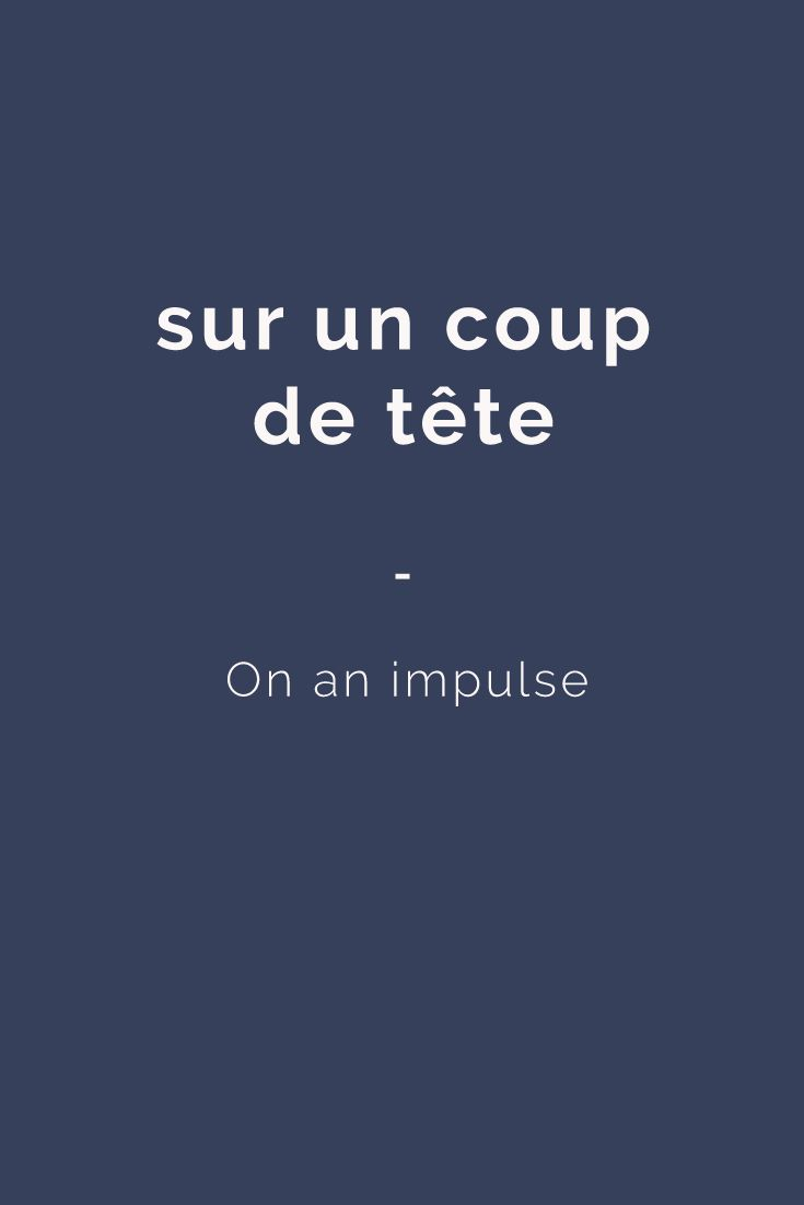 sur un coup de tête - On an impulse. Here's a great source of French expressions for you: https://store.talkinfrench.com/product/french-expressions-essential/ Only $3.90!