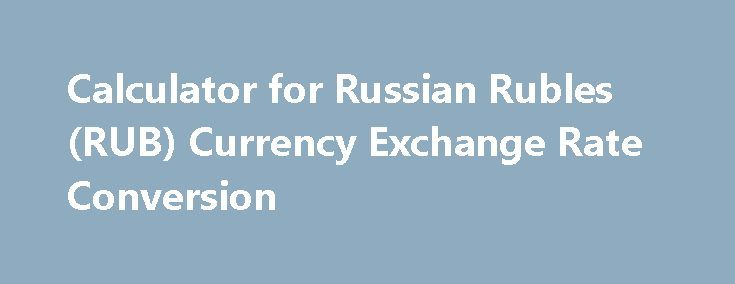 Calculator for Russian Rubles (RUB) Currency Exchange Rate Conversion http://trading.remmont.com/calculator-for-russian-rubles-rub-currency-exchange-rate-conversion/  Russian Ruble (RUB) Currency Exchange Rate Conversion Calculator This currency convertor is up to date with exchange rates from November 20, 2016. Enter the amount to be converted in the box to the left of the currency and press the convert button. To show Russian Rubles and just one other currency click on any other Continue…
