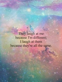 They laugh at me because I'm different; I laugh at them because they are all the same.